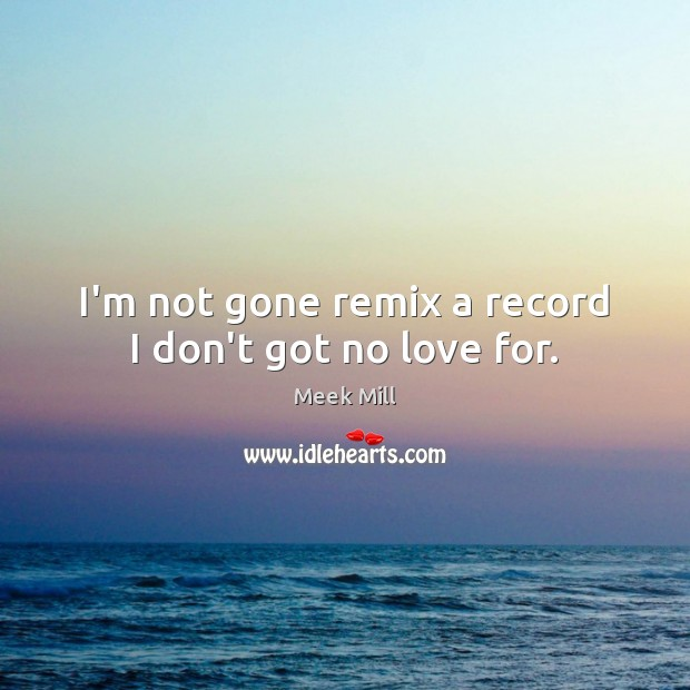 I'm not gone remix a record I don't got no love for. Image