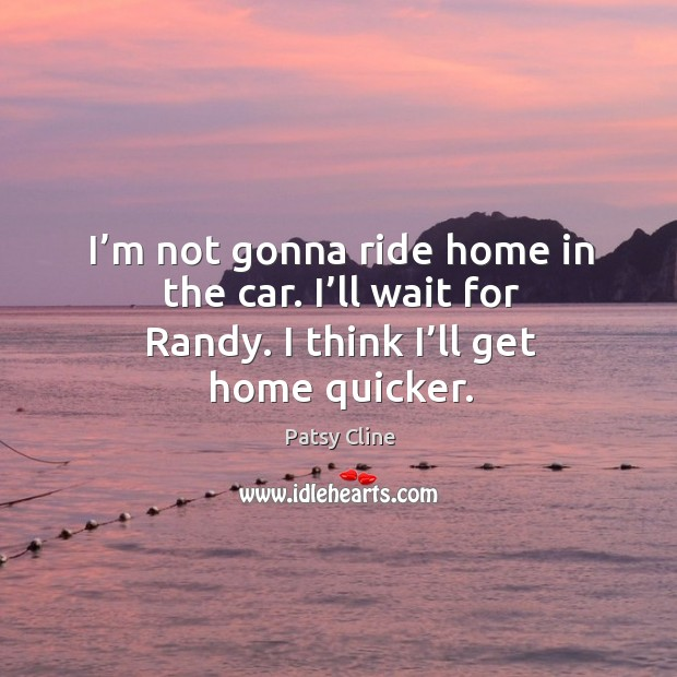 I'm not gonna ride home in the car. I'll wait for randy. I think I'll get home quicker. Image