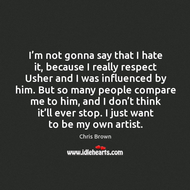 I'm not gonna say that I hate it, because I really respect usher and I was influenced by him. Chris Brown Picture Quote