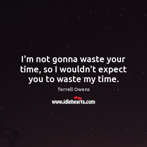 I'm not gonna waste your time, so I wouldn't expect you to waste my time. Terrell Owens Picture Quote