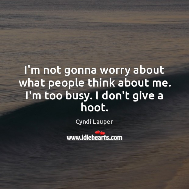 I'm not gonna worry about what people think about me. I'm too busy. I don't give a hoot. Cyndi Lauper Picture Quote