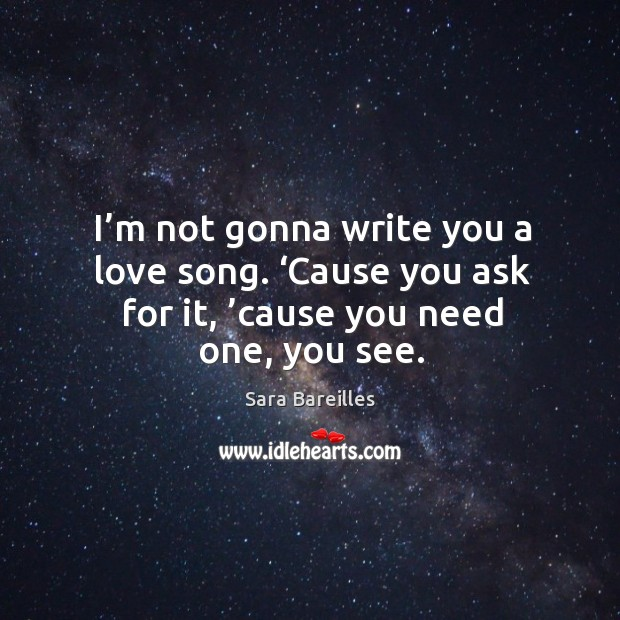 I'm not gonna write you a love song. 'cause you ask for it, 'cause you need one, you see. Sara Bareilles Picture Quote