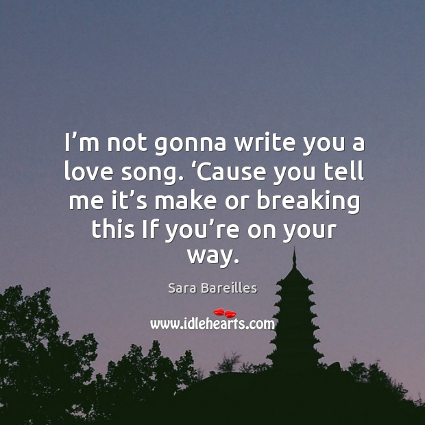 I'm not gonna write you a love song. 'cause you tell me it's make or breaking this if you're on your way. Sara Bareilles Picture Quote