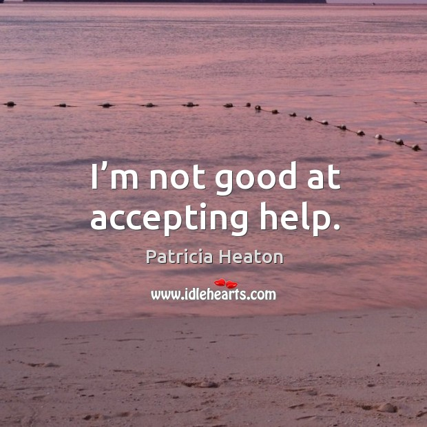 I'm not good at accepting help. Image