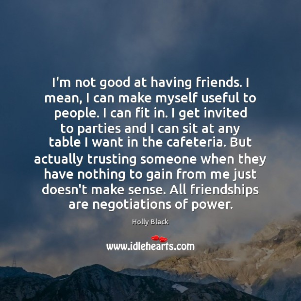 I'm not good at having friends. I mean, I can make myself Image