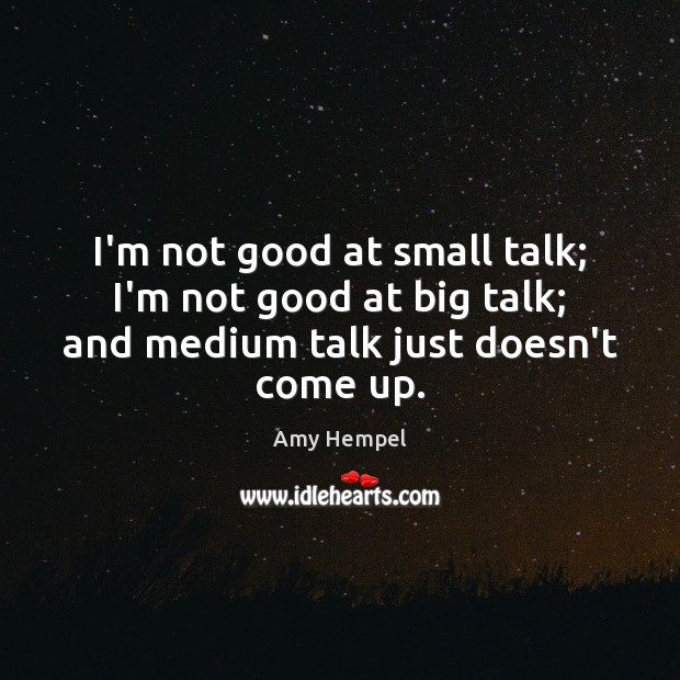 Image, I'm not good at small talk; I'm not good at big talk;