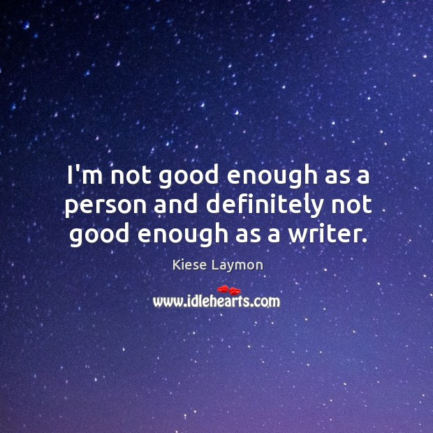 I'm not good enough as a person and definitely not good enough as a writer. Image