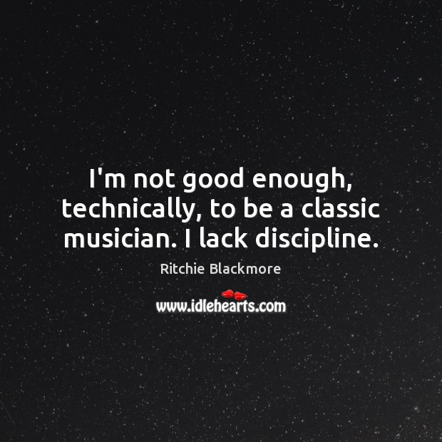 I'm not good enough, technically, to be a classic musician. I lack discipline. Ritchie Blackmore Picture Quote