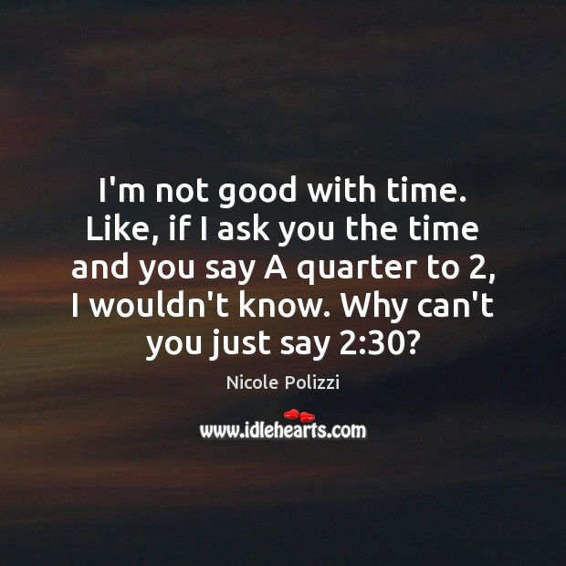 Nicole Polizzi Picture Quote image saying: I'm not good with time. Like, if I ask you the time