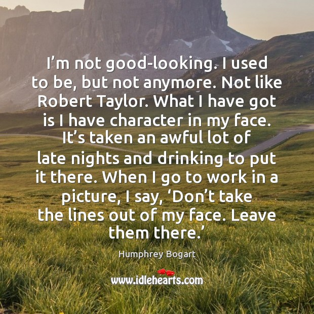 I'm not good-looking. I used to be, but not anymore. Not Humphrey Bogart Picture Quote