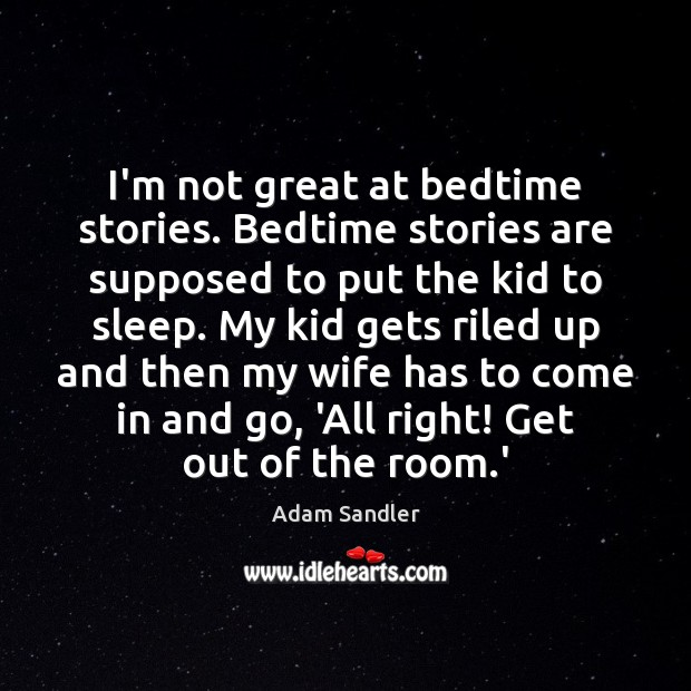 Image, I'm not great at bedtime stories. Bedtime stories are supposed to put