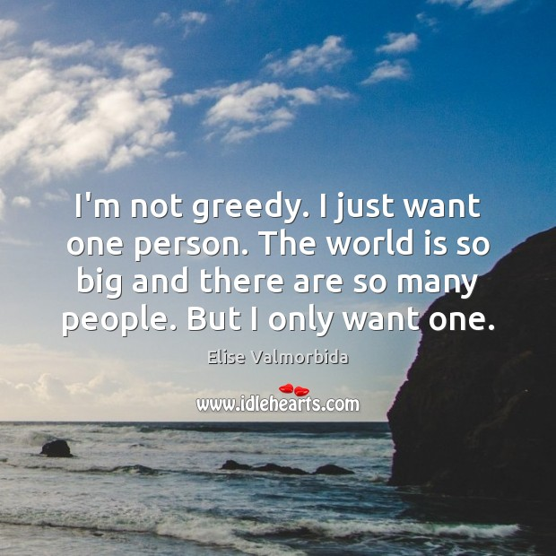 I'm not greedy. I just want one person. The world is so World Quotes Image