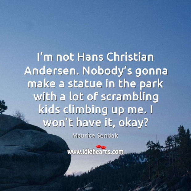I'm not Hans Christian Andersen. Nobody's gonna make a statue Image