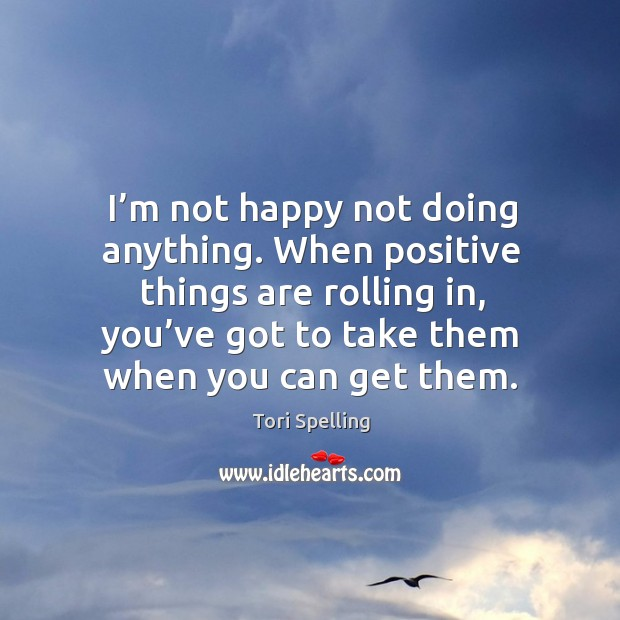 I'm not happy not doing anything. When positive things are rolling in, you've got to take them when you can get them. Image