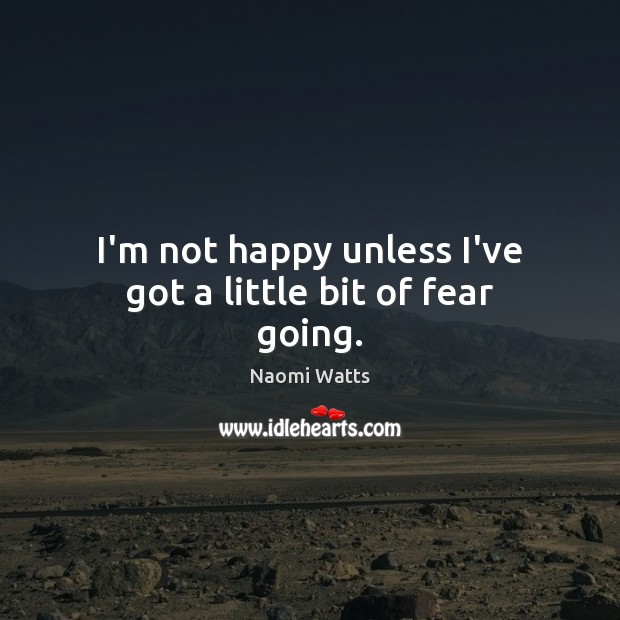 I'm not happy unless I've got a little bit of fear going. Image