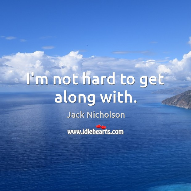 I'm not hard to get along with. Jack Nicholson Picture Quote
