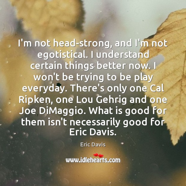 Image, I'm not head-strong, and I'm not egotistical. I understand certain things better