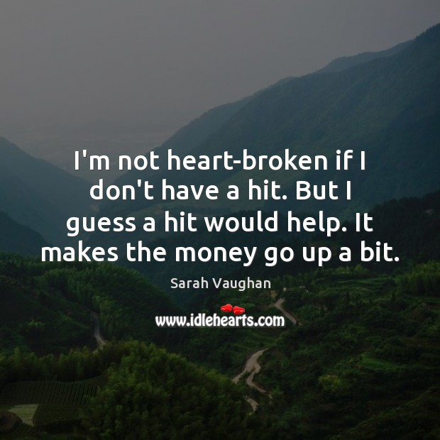 I'm not heart-broken if I don't have a hit. But I guess Image