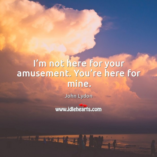 I'm not here for your amusement. You're here for mine. Image