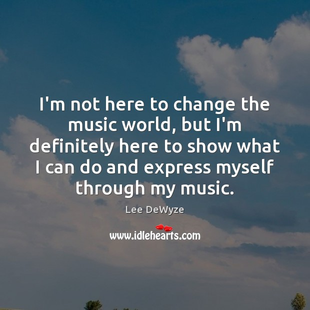 I'm not here to change the music world, but I'm definitely here Image