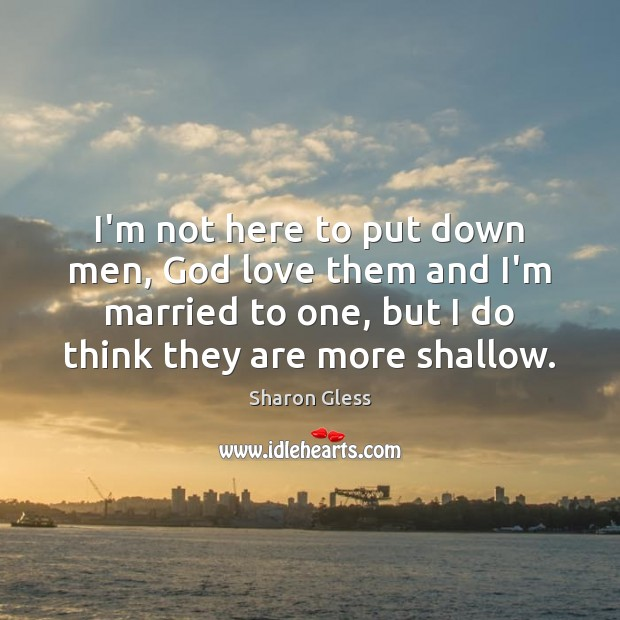 Sharon Gless Picture Quote image saying: I'm not here to put down men, God love them and I'm