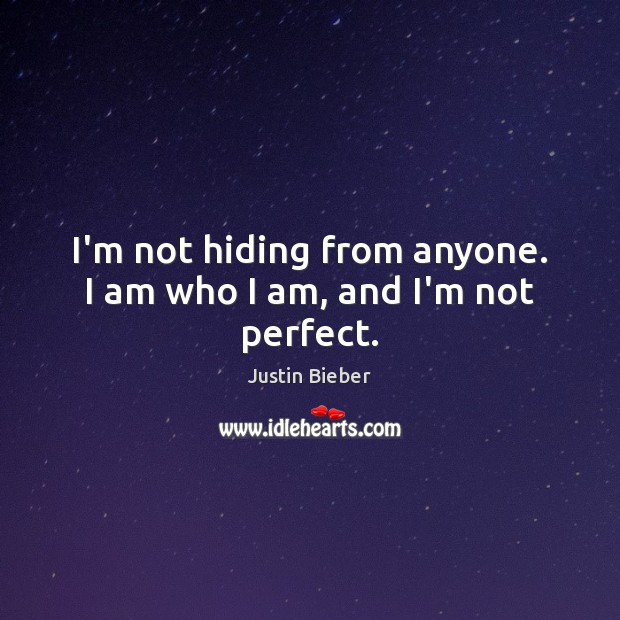 I'm not hiding from anyone. I am who I am, and I'm not perfect. Justin Bieber Picture Quote