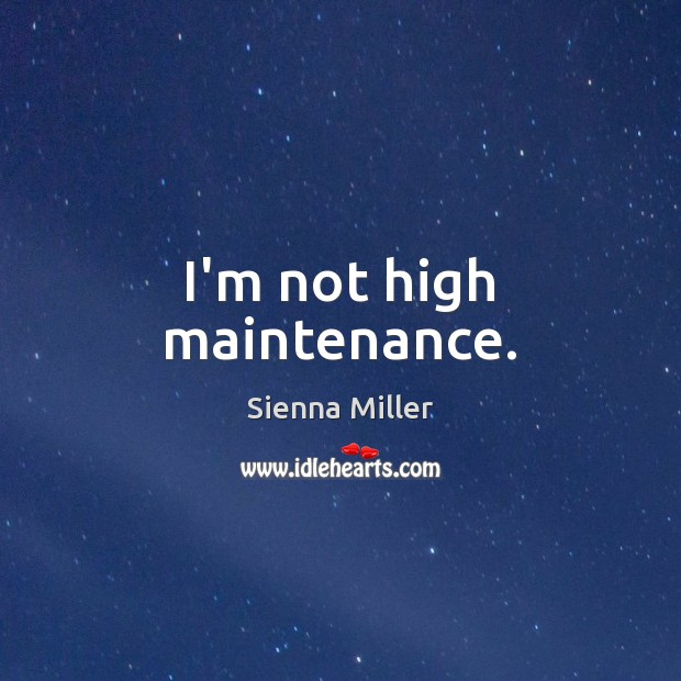 I'm not high maintenance. Sienna Miller Picture Quote