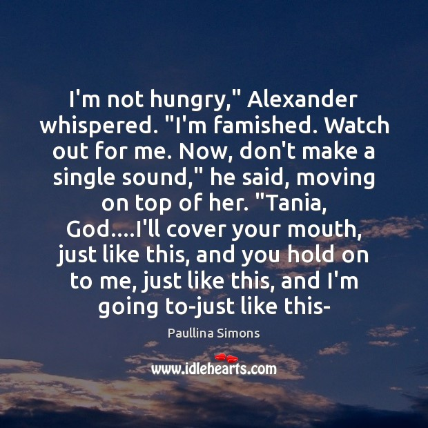 "I'm not hungry,"" Alexander whispered. ""I'm famished. Watch out for me. Now, Paullina Simons Picture Quote"
