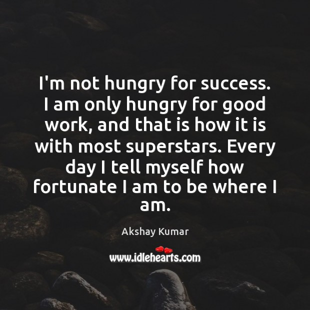 Image, I'm not hungry for success. I am only hungry for good work,