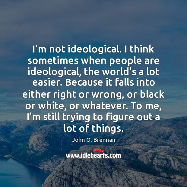 I'm not ideological. I think sometimes when people are ideological, the world's Image