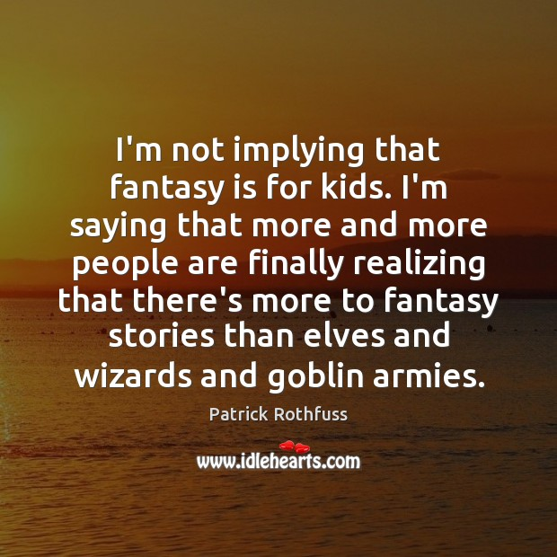 I'm not implying that fantasy is for kids. I'm saying that more Image