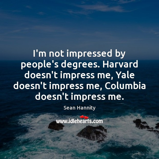 I'm not impressed by people's degrees. Harvard doesn't impress me, Yale doesn't Sean Hannity Picture Quote