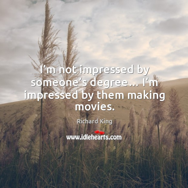 I'm not impressed by someone's degree… I'm impressed by them making movies. Richard King Picture Quote