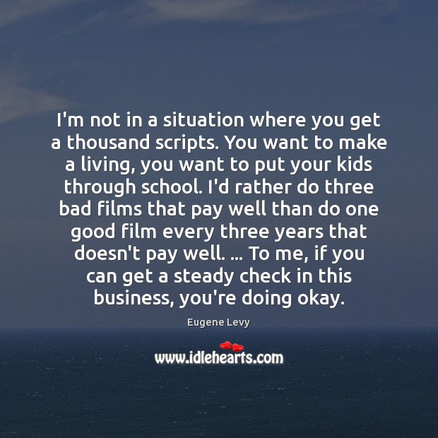 I'm not in a situation where you get a thousand scripts. You Eugene Levy Picture Quote