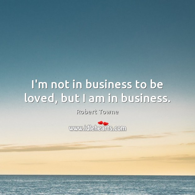 I'm not in business to be loved, but I am in business. Robert Towne Picture Quote