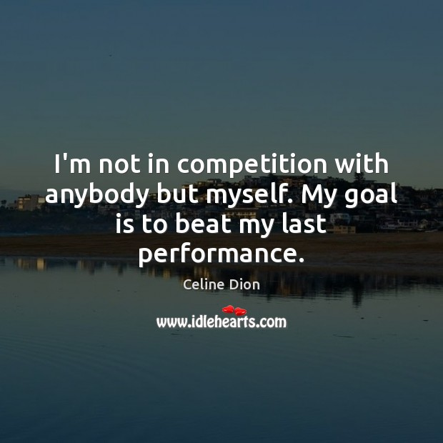 I'm not in competition with anybody but myself. My goal is to beat my last performance. Image