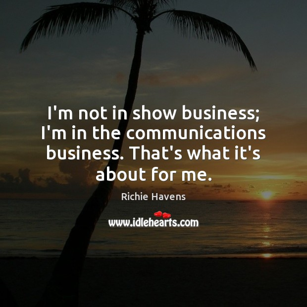 I'm not in show business; I'm in the communications business. That's what Richie Havens Picture Quote