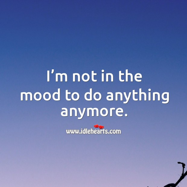 I'm not in the mood to do anything anymore. Image