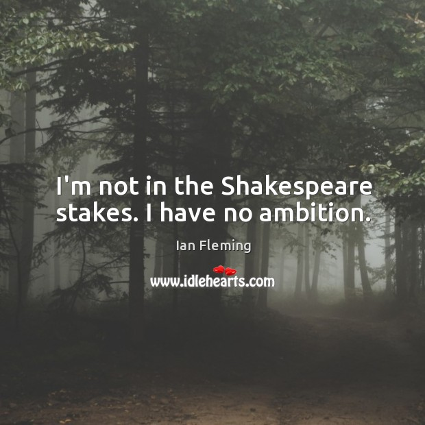 I'm not in the Shakespeare stakes. I have no ambition. Image