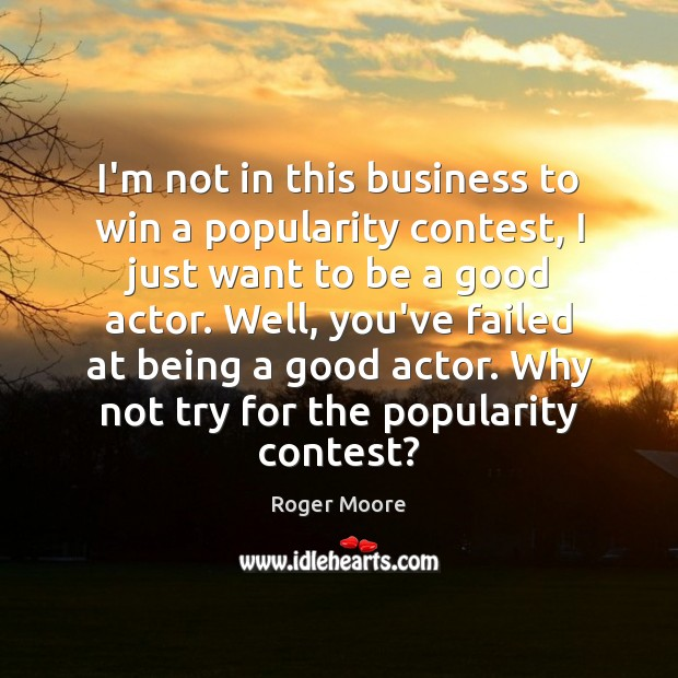 I'm not in this business to win a popularity contest, I just Image
