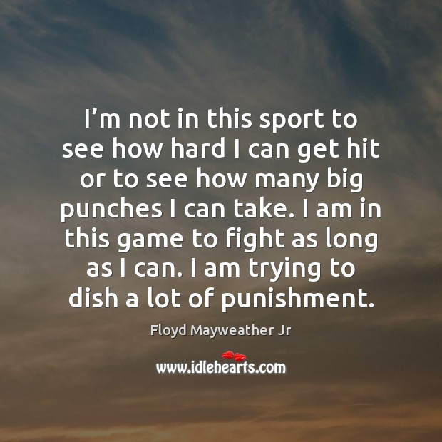 I'm not in this sport to see how hard I can Floyd Mayweather Jr Picture Quote