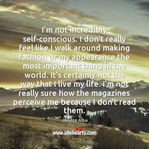 I'm not incredibly self-conscious. I don't really feel like I walk around Jessica Alba Picture Quote