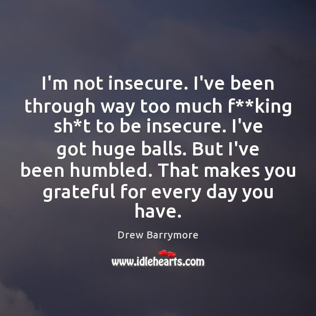I'm not insecure. I've been through way too much f**king sh* Drew Barrymore Picture Quote