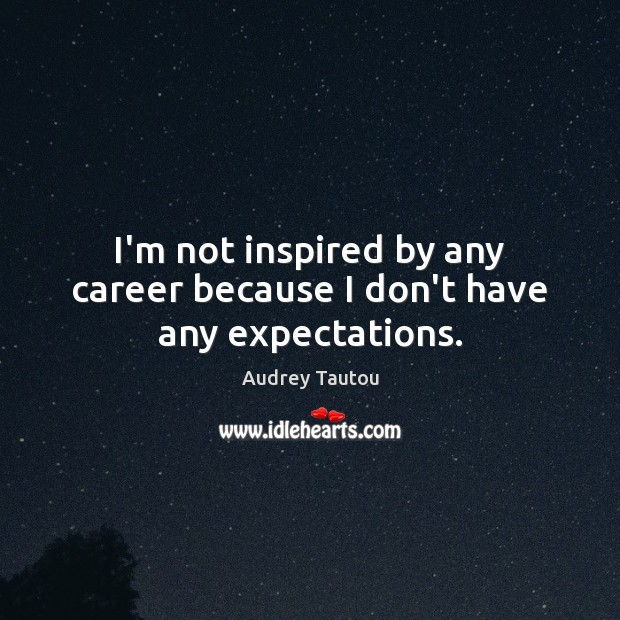 I'm not inspired by any career because I don't have any expectations. Image