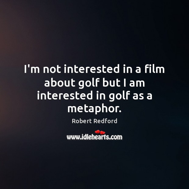 I'm not interested in a film about golf but I am interested in golf as a metaphor. Image