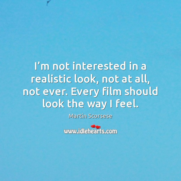 I'm not interested in a realistic look, not at all, not Martin Scorsese Picture Quote