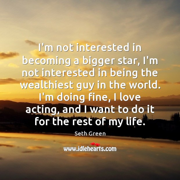 I'm not interested in becoming a bigger star, I'm not interested in Image