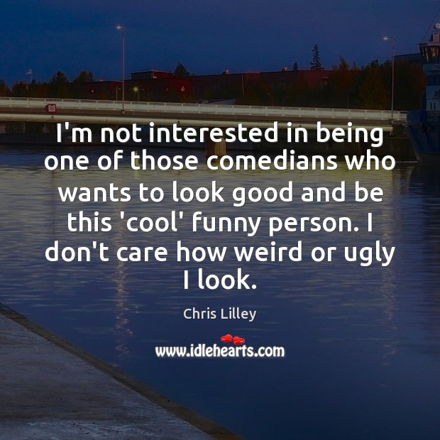 I'm not interested in being one of those comedians who wants to Chris Lilley Picture Quote