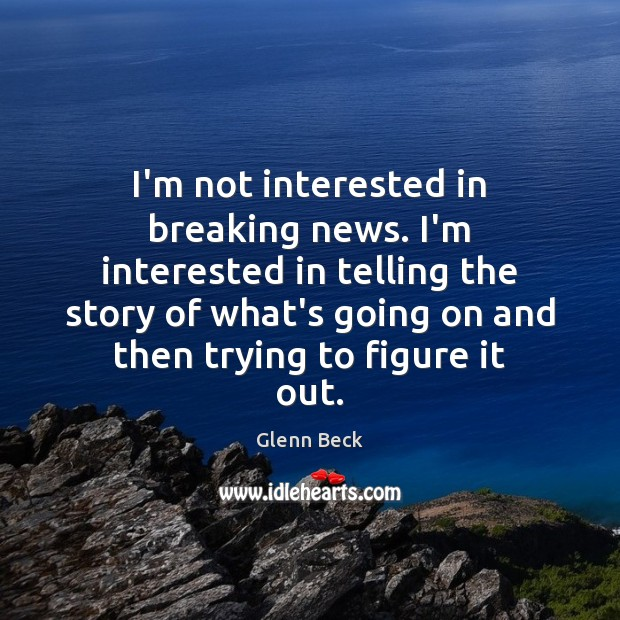 I'm not interested in breaking news. I'm interested in telling the story Glenn Beck Picture Quote
