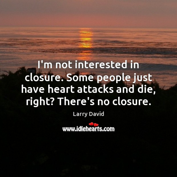 Image, I'm not interested in closure. Some people just have heart attacks and
